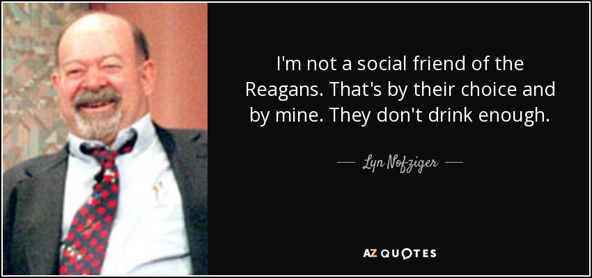 I'm not a social friend of the Reagans. That's by their choice and by mine. They don't drink enough. - Lyn Nofziger