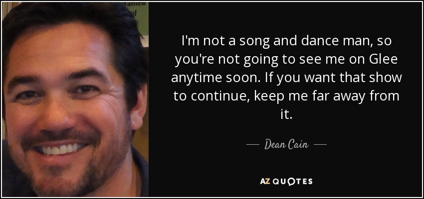 I'm not a song and dance man, so you're not going to see me on Glee anytime soon. If you want that show to continue, keep me far away from it. - Dean Cain