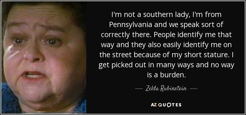 I'm not a southern lady, I'm from Pennsylvania and we speak sort of correctly there. People identify me that way and they also easily identify me on the street because of my short stature. I get picked out in many ways and no way is a burden. - Zelda Rubinstein