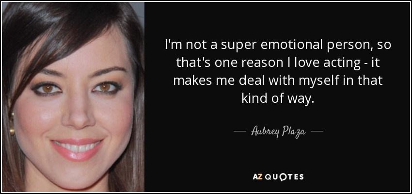 I'm not a super emotional person, so that's one reason I love acting - it makes me deal with myself in that kind of way. - Aubrey Plaza