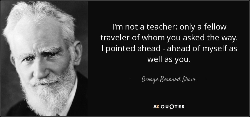 I'm not a teacher: only a fellow traveler of whom you asked the way. I pointed ahead - ahead of myself as well as you. - George Bernard Shaw