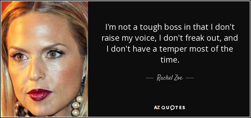 I'm not a tough boss in that I don't raise my voice, I don't freak out, and I don't have a temper most of the time. - Rachel Zoe
