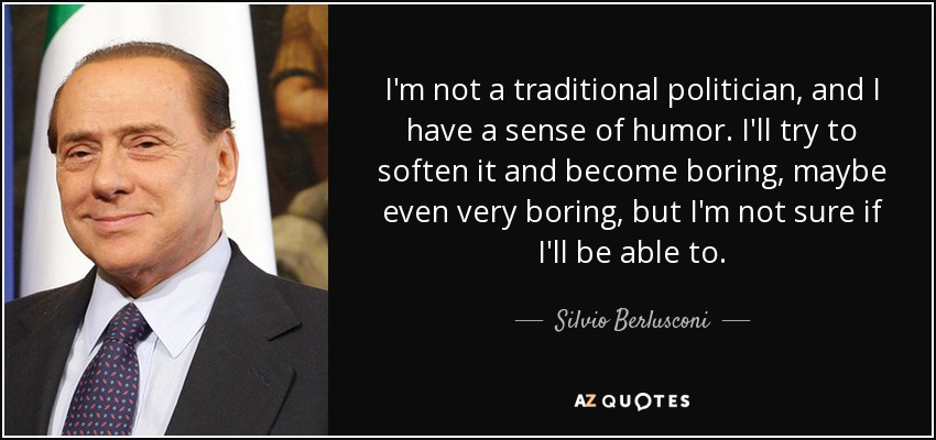 I'm not a traditional politician, and I have a sense of humor. I'll try to soften it and become boring, maybe even very boring, but I'm not sure if I'll be able to. - Silvio Berlusconi