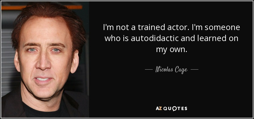 I'm not a trained actor. I'm someone who is autodidactic and learned on my own. - Nicolas Cage