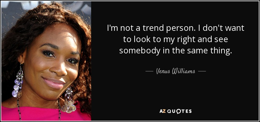 I'm not a trend person. I don't want to look to my right and see somebody in the same thing. - Venus Williams