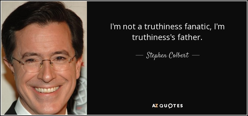 I'm not a truthiness fanatic, I'm truthiness's father. - Stephen Colbert