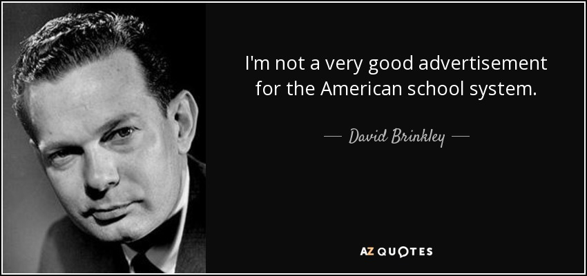 I'm not a very good advertisement for the American school system. - David Brinkley