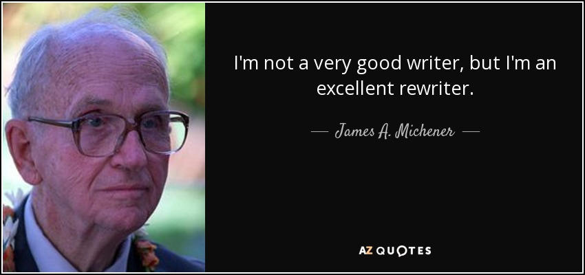 I'm not a very good writer, but I'm an excellent rewriter. - James A. Michener