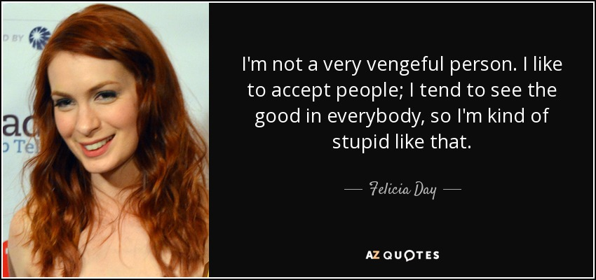 I'm not a very vengeful person. I like to accept people; I tend to see the good in everybody, so I'm kind of stupid like that. - Felicia Day