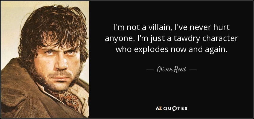 I'm not a villain, I've never hurt anyone. I'm just a tawdry character who explodes now and again. - Oliver Reed