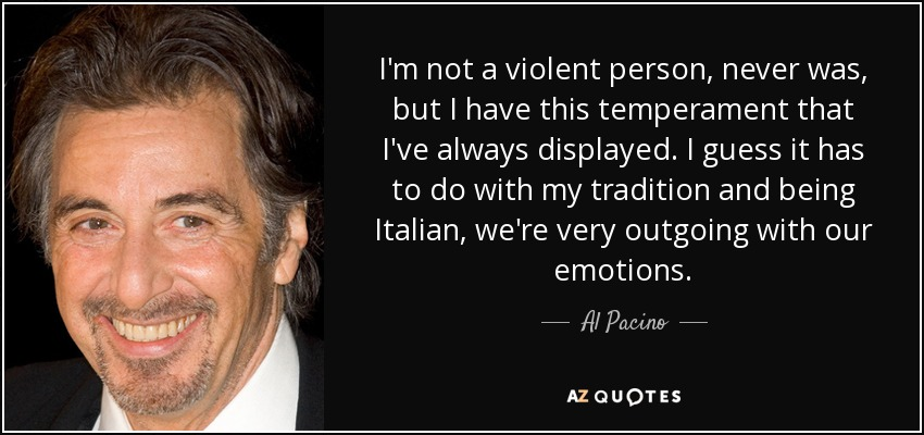 I'm not a violent person, never was, but I have this temperament that I've always displayed. I guess it has to do with my tradition and being Italian, we're very outgoing with our emotions. - Al Pacino