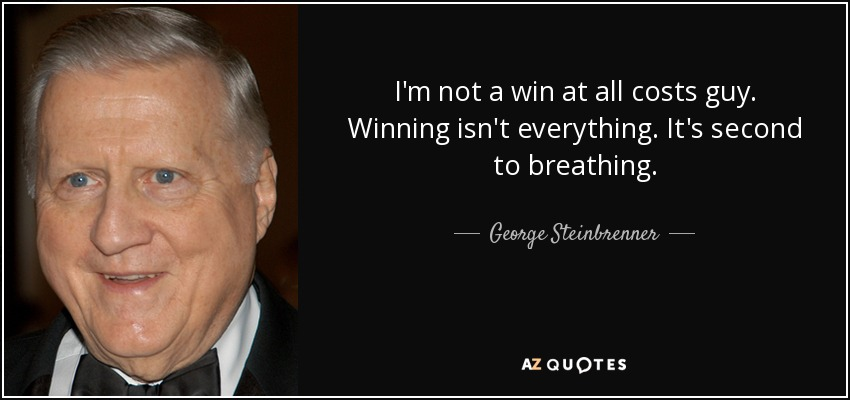 I'm not a win at all costs guy. Winning isn't everything. It's second to breathing. - George Steinbrenner