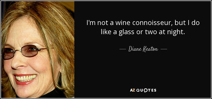 I'm not a wine connoisseur, but I do like a glass or two at night. - Diane Keaton