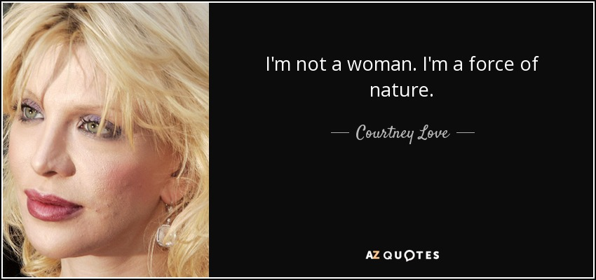 I'm not a woman. I'm a force of nature. - Courtney Love
