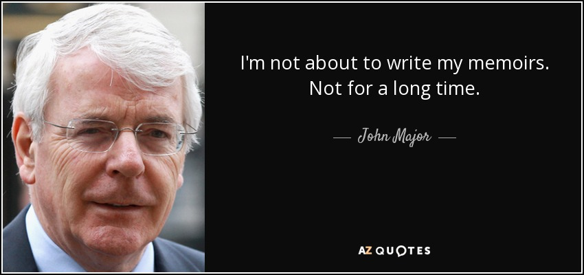 I'm not about to write my memoirs. Not for a long time. - John Major