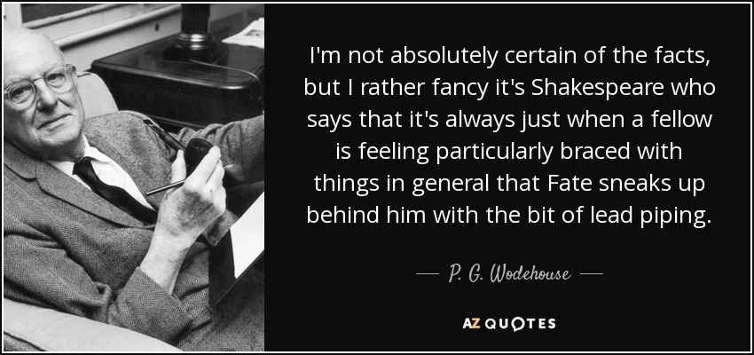 I'm not absolutely certain of the facts, but I rather fancy it's Shakespeare who says that it's always just when a fellow is feeling particularly braced with things in general that Fate sneaks up behind him with the bit of lead piping. - P. G. Wodehouse