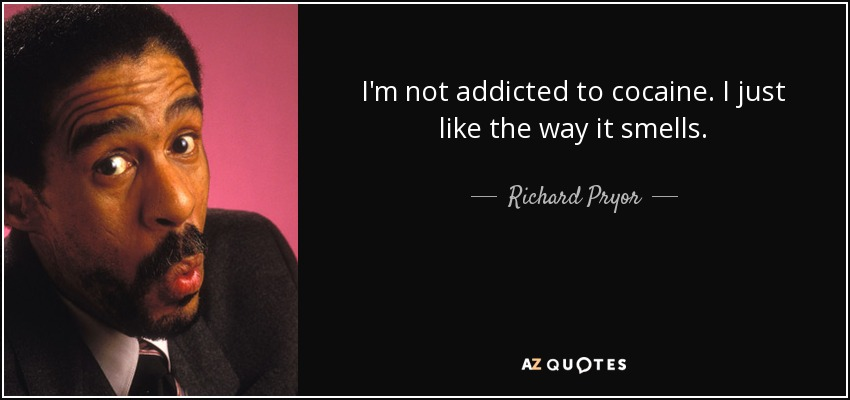 I'm not addicted to cocaine. I just like the way it smells. - Richard Pryor