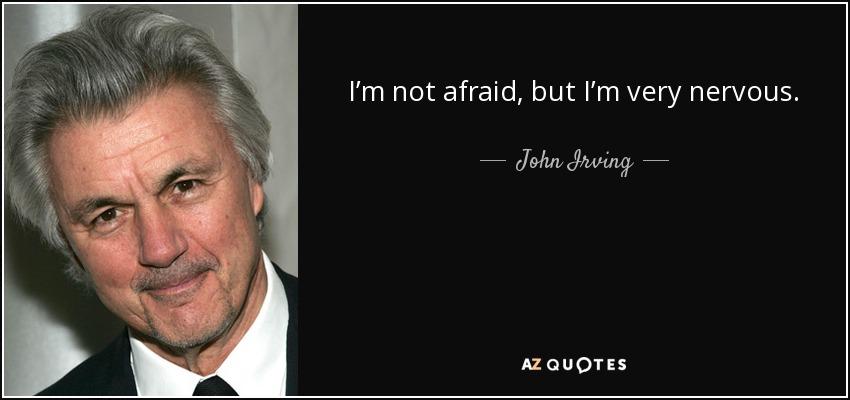 I'm not afraid, but I'm very nervous. - John Irving