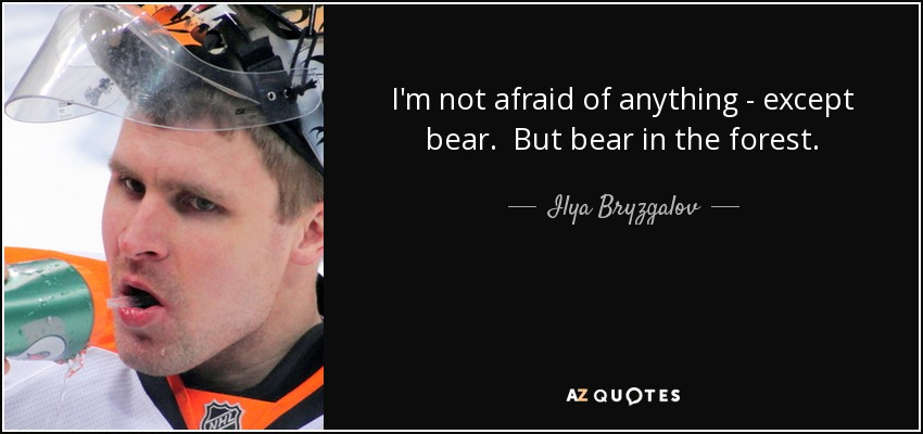 I'm not afraid of anything - except bear. But bear in the forest. - Ilya Bryzgalov