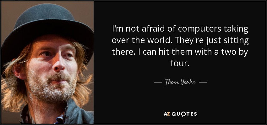 I'm not afraid of computers taking over the world. They're just sitting there. I can hit them with a two by four. - Thom Yorke