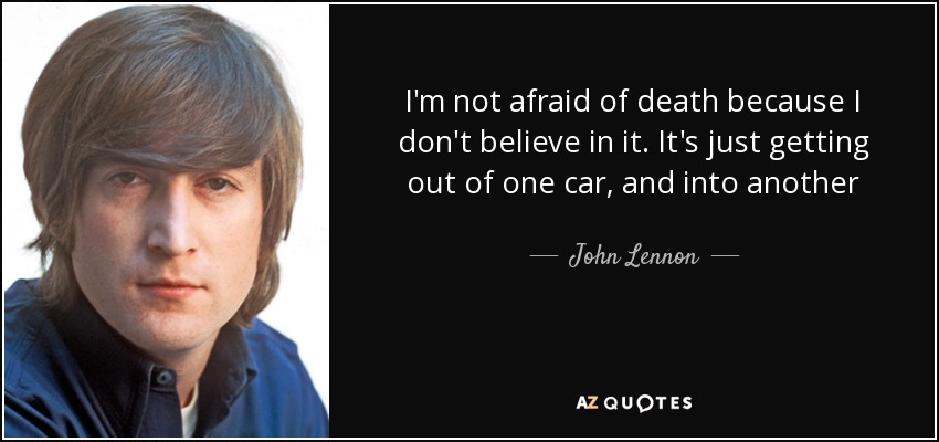 I'm not afraid of death because I don't believe in it. It's just getting out of one car, and into another - John Lennon