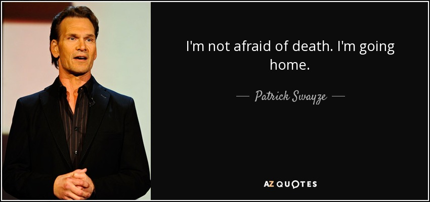 I'm not afraid of death. I'm going home. - Patrick Swayze