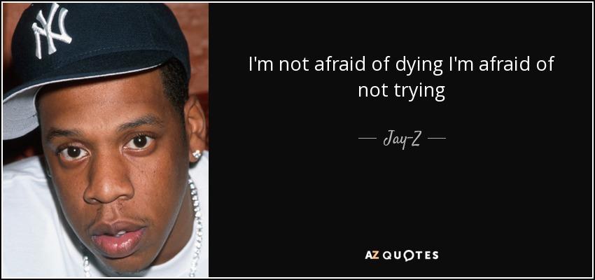 I'm not afraid of dying I'm afraid of not trying - Jay-Z