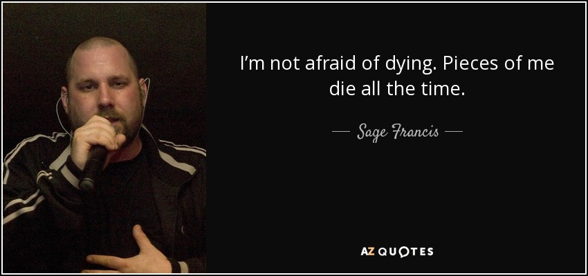 I'm not afraid of dying. Pieces of me die all the time. - Sage Francis