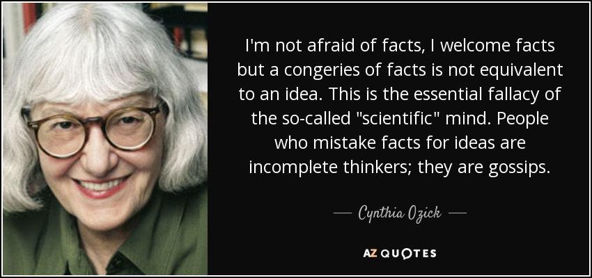 I'm not afraid of facts, I welcome facts but a congeries of facts is not equivalent to an idea. This is the essential fallacy of the so-called