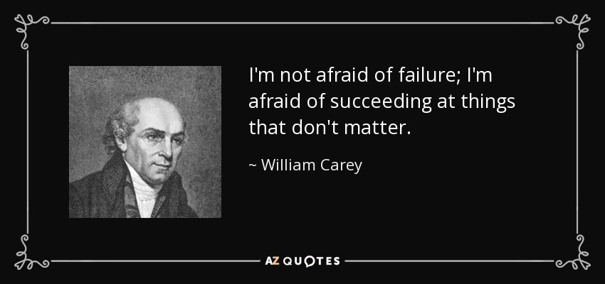 I'm not afraid of failure; I'm afraid of succeeding at things that don't matter. - William Carey