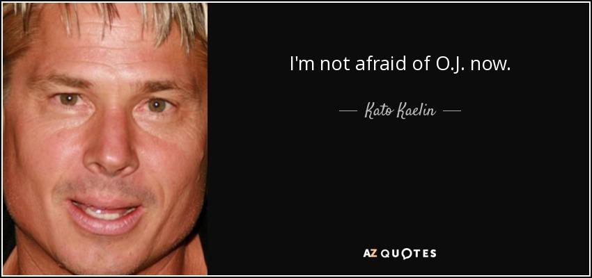 I'm not afraid of O.J. now. - Kato Kaelin
