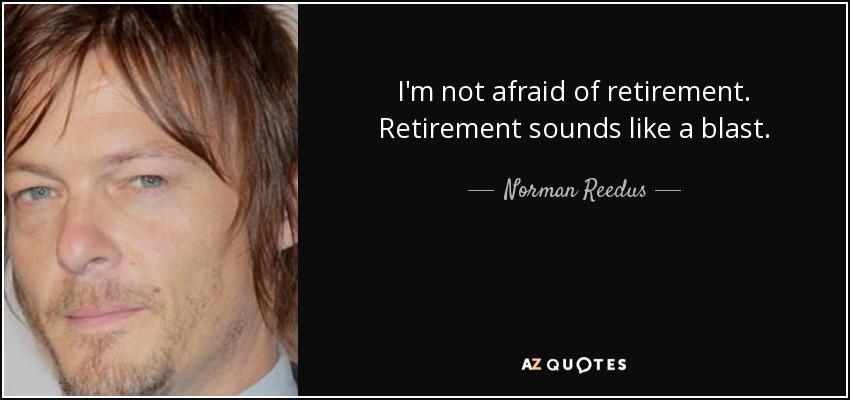 I'm not afraid of retirement. Retirement sounds like a blast. - Norman Reedus