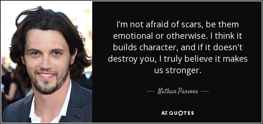 I'm not afraid of scars, be them emotional or otherwise. I think it builds character, and if it doesn't destroy you, I truly believe it makes us stronger. - Nathan Parsons