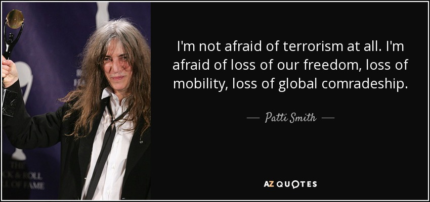I'm not afraid of terrorism at all. I'm afraid of loss of our freedom, loss of mobility, loss of global comradeship. - Patti Smith