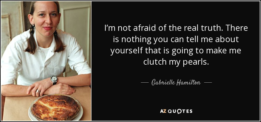 I'm not afraid of the real truth. There is nothing you can tell me about yourself that is going to make me clutch my pearls. - Gabrielle Hamilton