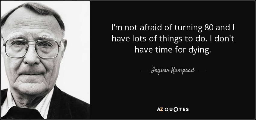 I'm not afraid of turning 80 and I have lots of things to do. I don't have time for dying. - Ingvar Kamprad