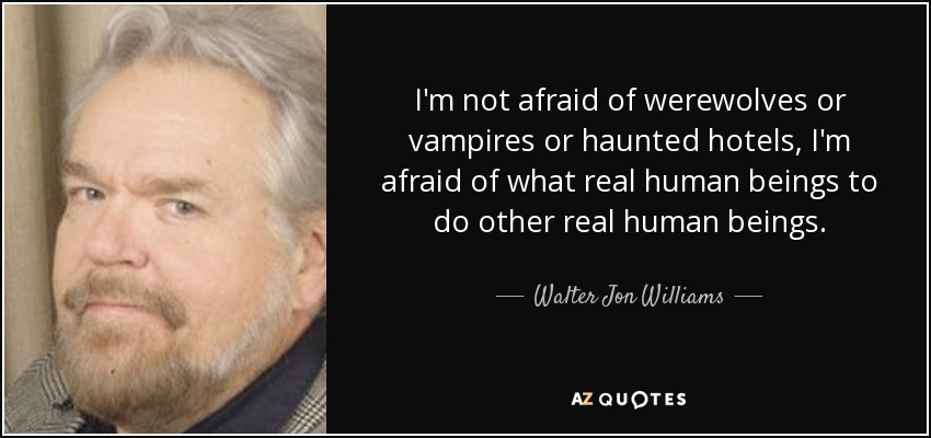 I'm not afraid of werewolves or vampires or haunted hotels, I'm afraid of what real human beings to do other real human beings. - Walter Jon Williams