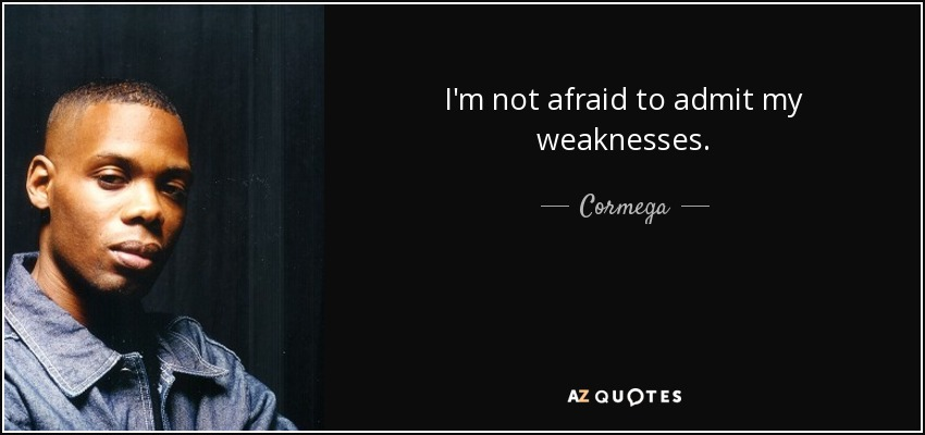 I'm not afraid to admit my weaknesses. - Cormega