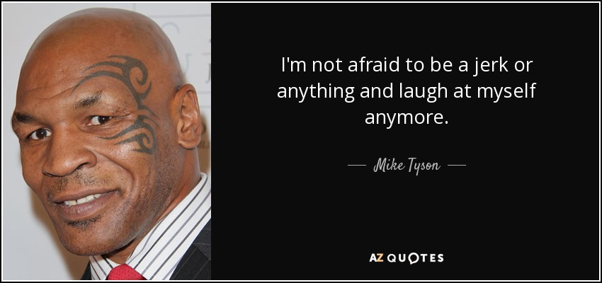 I'm not afraid to be a jerk or anything and laugh at myself anymore. - Mike Tyson