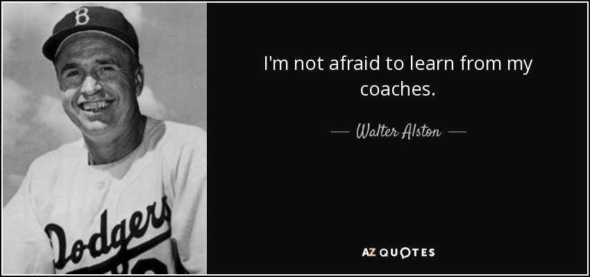 I'm not afraid to learn from my coaches. - Walter Alston