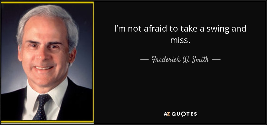 I'm not afraid to take a swing and miss. - Frederick W. Smith