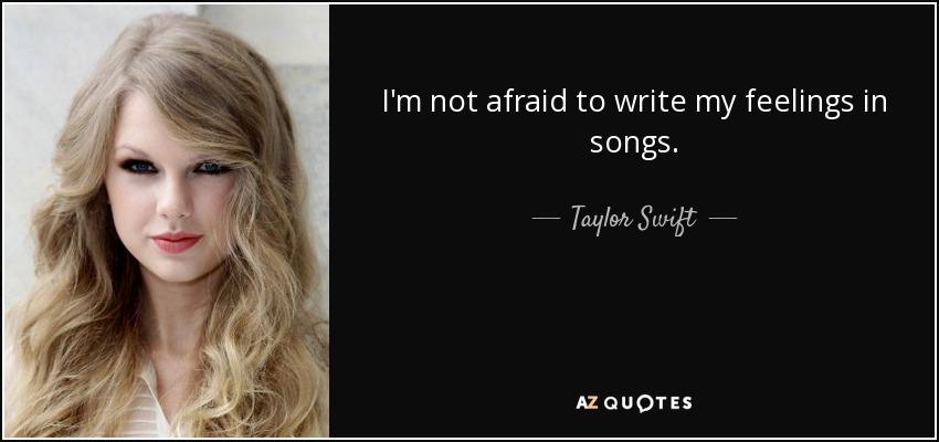 I'm not afraid to write my feelings in songs. - Taylor Swift