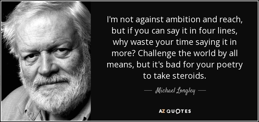I'm not against ambition and reach, but if you can say it in four lines, why waste your time saying it in more? Challenge the world by all means, but it's bad for your poetry to take steroids. - Michael Longley