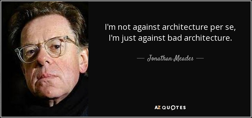 I'm not against architecture per se, I'm just against bad architecture. - Jonathan Meades