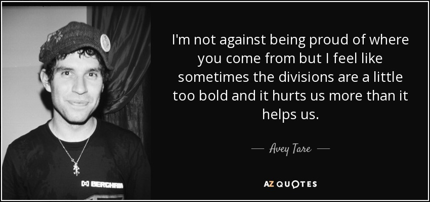 I'm not against being proud of where you come from but I feel like sometimes the divisions are a little too bold and it hurts us more than it helps us. - Avey Tare