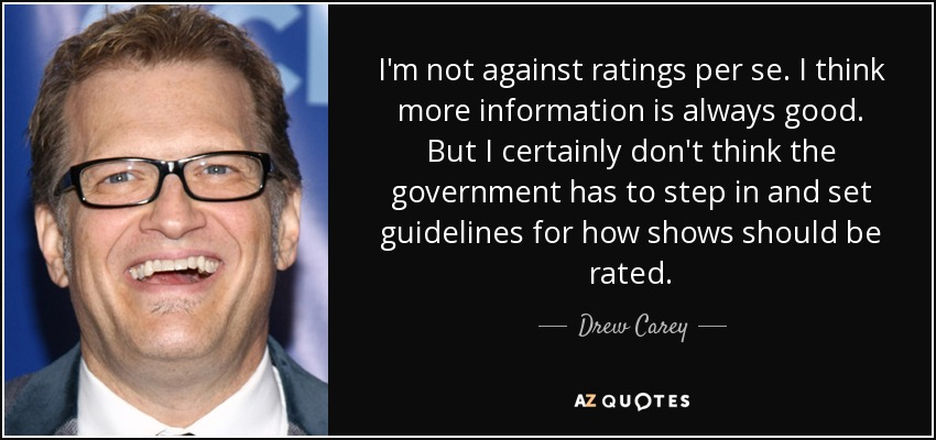 I'm not against ratings per se. I think more information is always good. But I certainly don't think the government has to step in and set guidelines for how shows should be rated. - Drew Carey