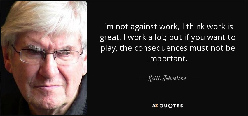 I'm not against work, I think work is great, I work a lot; but if you want to play, the consequences must not be important. - Keith Johnstone