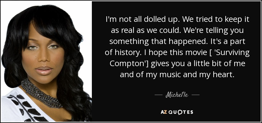 I'm not all dolled up. We tried to keep it as real as we could. We're telling you something that happened. It's a part of history. I hope this movie [ 'Surviving Compton'] gives you a little bit of me and of my music and my heart. - Michel'le