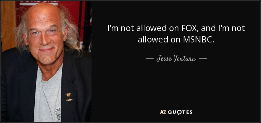 I'm not allowed on FOX, and I'm not allowed on MSNBC. - Jesse Ventura