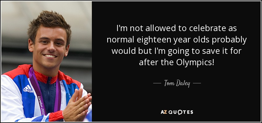 I'm not allowed to celebrate as normal eighteen year olds probably would but I'm going to save it for after the Olympics! - Tom Daley